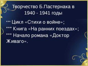 Творчество Б.Пастернака в 1940 - 1941 годы *** Цикл «Стихи о войне»; *** Книг