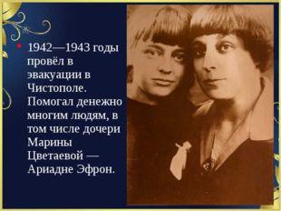 1942—1943 годы провёл в эвакуации в Чистополе. Помогал денежно многим людям,