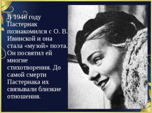 В 1946 году Пастернак познакомился с О. В. Ивинской и она стала «музой» поэт
