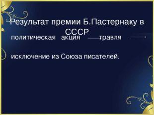 Результат премии Б.Пастернаку в СССР политическая акция травля исключение из