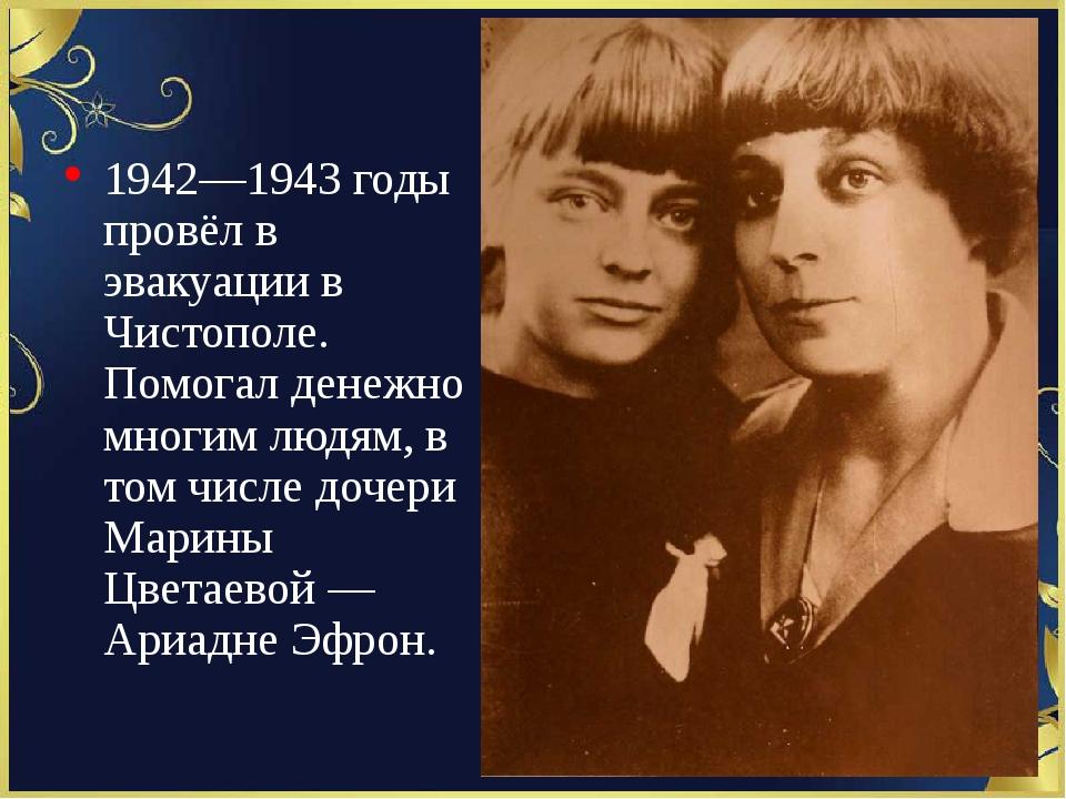 1942—1943 годы провёл в эвакуации в Чистополе. Помогал денежно многим людям,...