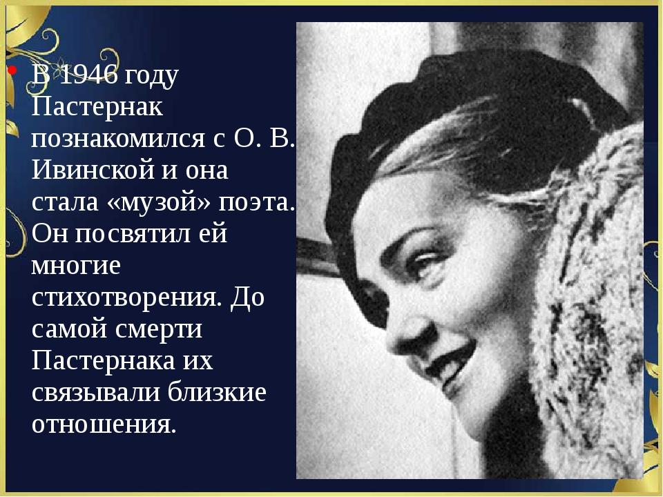 В 1946 году Пастернак познакомился с О. В. Ивинской и она стала «музой» поэт...