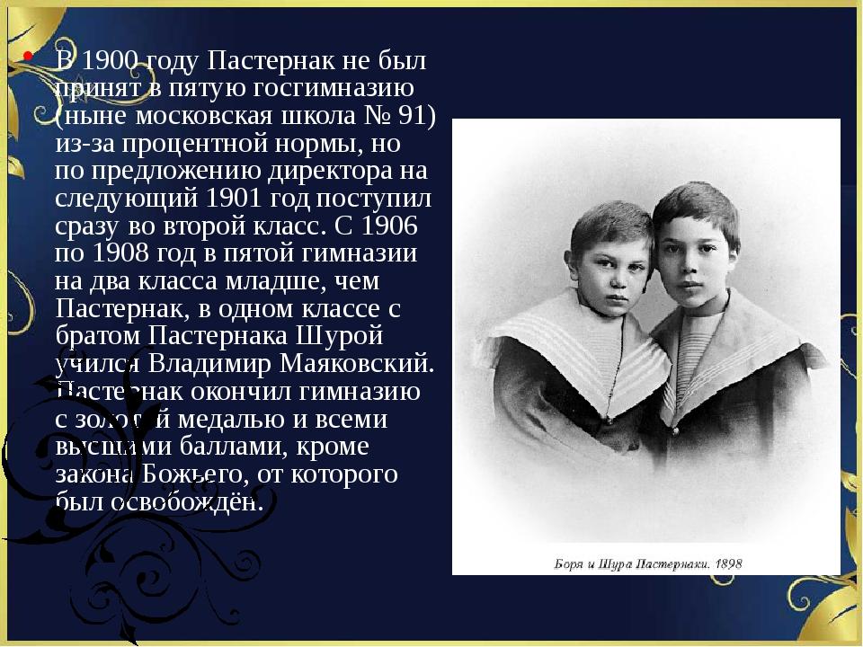 В 1900 году Пастернак не был принят в пятую госгимназию (ныне московская шко...