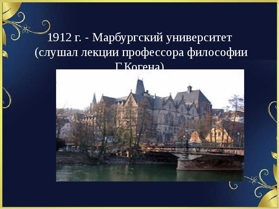 1912 г. - Марбургский университет (слушал лекции профессора философии Г.Коге...