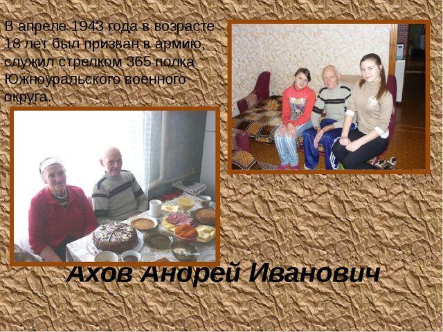 Ахов Андрей Иванович В апреле 1943 года в возрасте 18 лет был призван в армию...