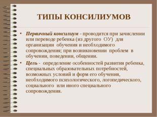 ТИПЫ КОНСИЛИУМОВ Первичный консилиум - проводится при зачислении или переводе