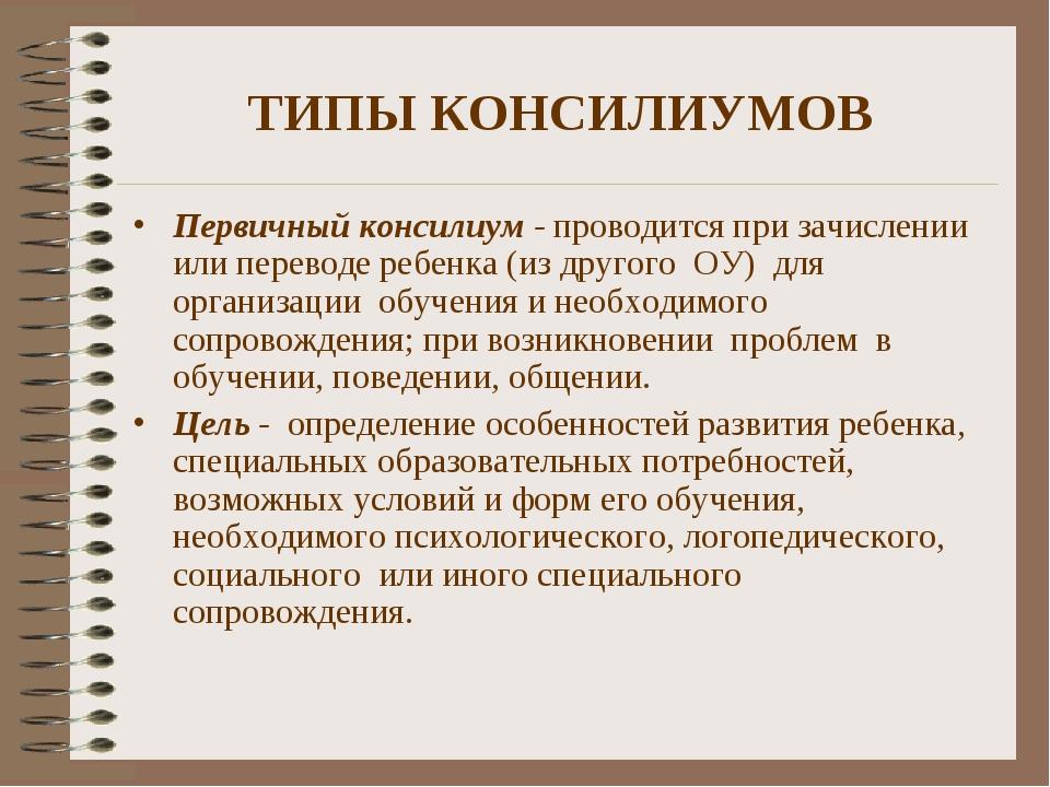 ТИПЫ КОНСИЛИУМОВ Первичный консилиум - проводится при зачислении или переводе...