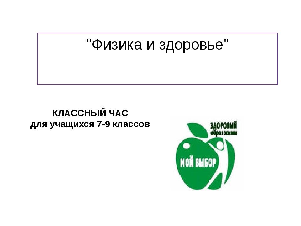 """""""Физика и здоровье"""" КЛАССНЫЙ ЧАС для учащихся 7-9 классов"""