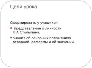 Цели урока: Сформировать у учащихся: представление о личности П.А.Столыпина;