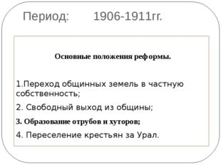 Период: 1906-1911гг. Основные положения реформы. 1.Переход общинных земель в