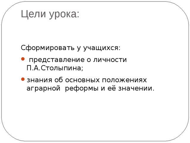 Цели урока: Сформировать у учащихся: представление о личности П.А.Столыпина;...