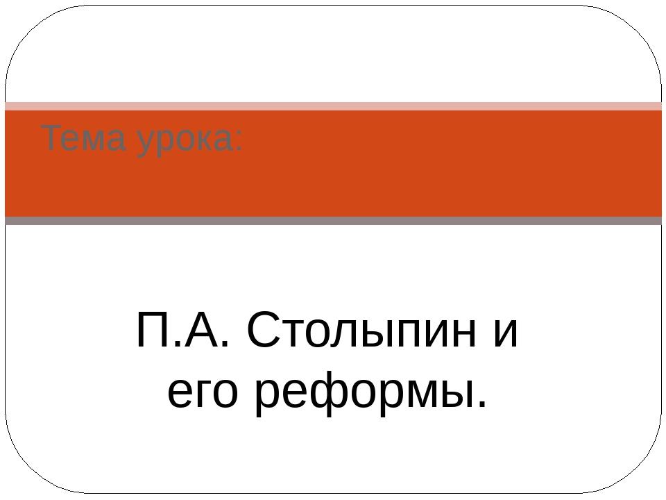 П.А. Столыпин и его реформы. Тема урока: