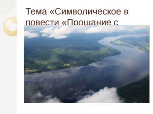 Тема «Символическое в повести «Прощание с Матерой».