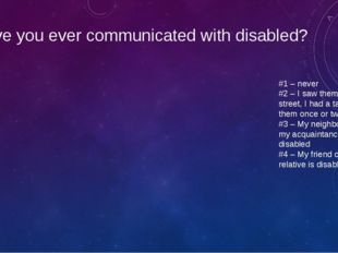 Have you ever communicated with disabled? #1 – never #2 – I saw them in the s