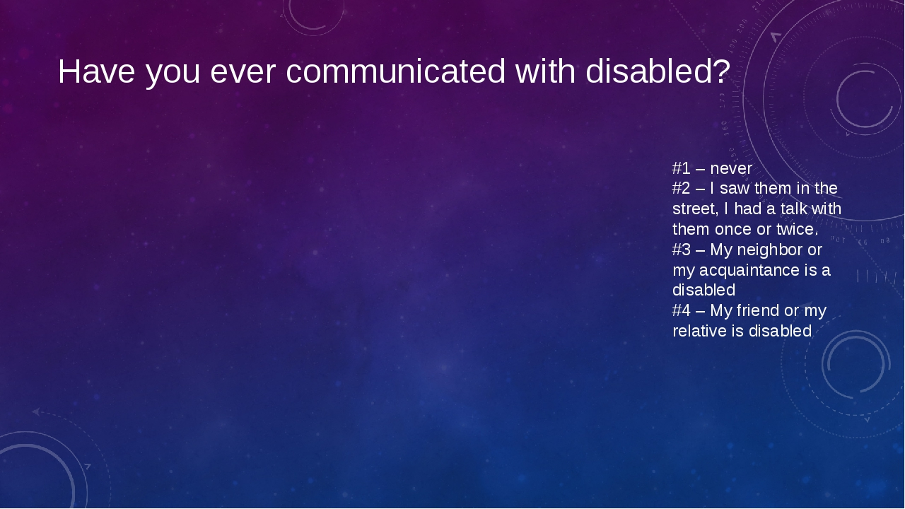 Have you ever communicated with disabled? #1 – never #2 – I saw them in the s...