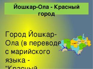 Йошкар-Ола - Красный город Город Йошкар-Ола (в переводе с марийского языка -