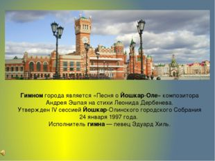 Гимномгорода является «Песня оЙошкар-Оле» композитора Андрея Эшпаяна стихи