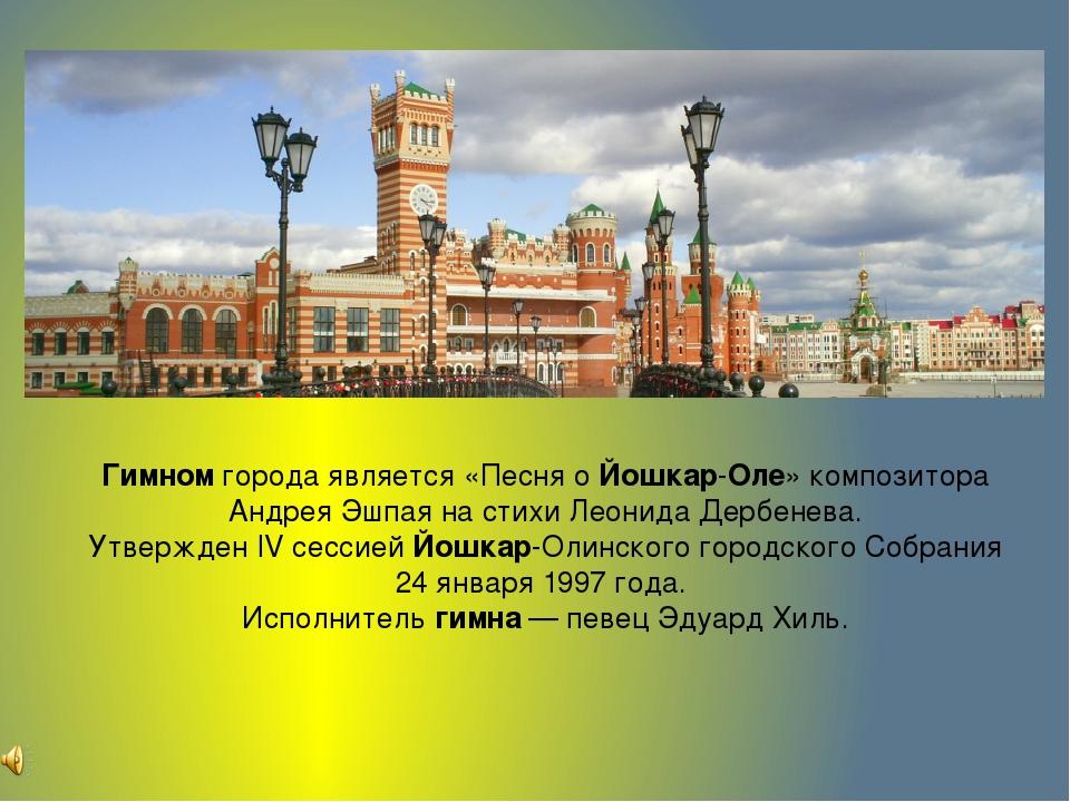 Гимномгорода является «Песня оЙошкар-Оле» композитора Андрея Эшпаяна стихи...