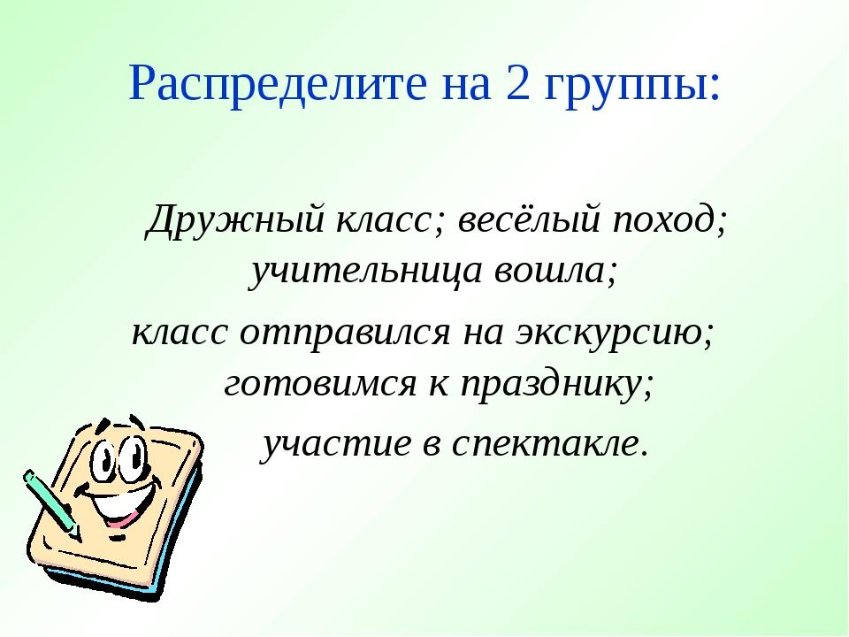 Распределите на 2 группы: Дружный класс; весёлый поход; учительница вошла; кл...