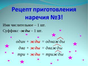 Имя числительное – 1 шт. Суффикс -жды – 1 шт. один + жды = однажды два + жды