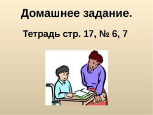 Домашнее задание. Тетрадь стр. 17, № 6, 7