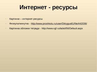 Интернет - ресурсы Картинки – интернет-ресурсы Физкультминутка - http://www.p