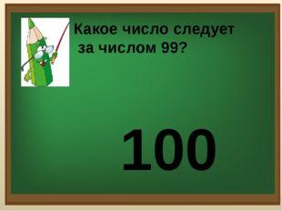8 Какое число следует за числом 99? 100