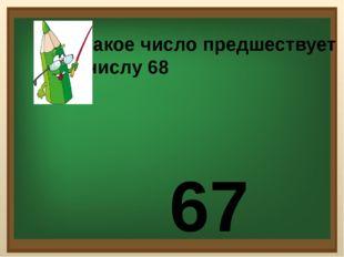 Какое число предшествует числу 68 67