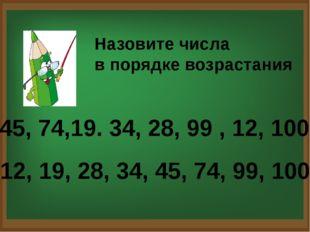 Назовите числа в порядке возрастания 45, 74,19. 34, 28, 99 , 12, 100 12, 19,