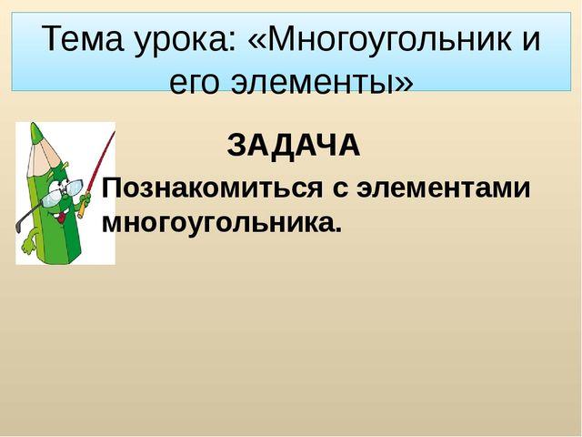 Тема урока: «Многоугольник и его элементы» ЗАДАЧА Познакомиться с элементами...