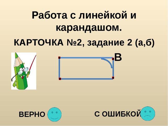 Работа с линейкой и карандашом. КАРТОЧКА №2, задание 2 (а,б) В ВЕРНО С ОШИБКОЙ