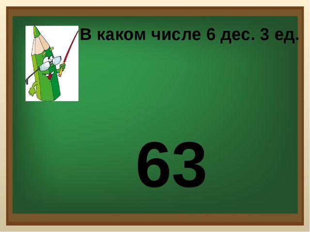 В каком числе 6 дес. 3 ед. 63