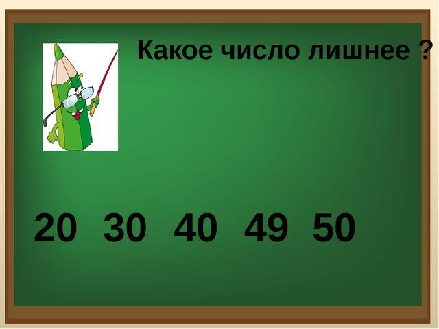 Какое число лишнее ? 20 30 40 49 50