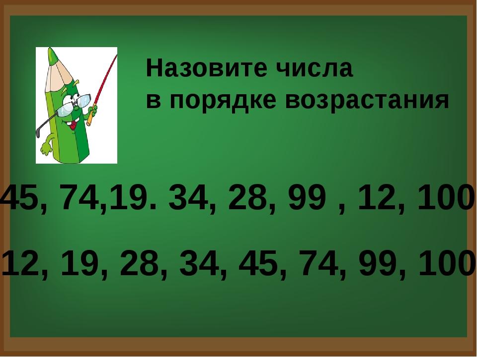 Назовите числа в порядке возрастания 45, 74,19. 34, 28, 99 , 12, 100 12, 19,...
