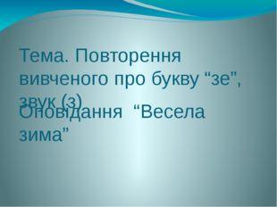 """Тема. Повторення вивченого про букву """"зе"""", звук (з) Оповідання """"Весела зима"""""""