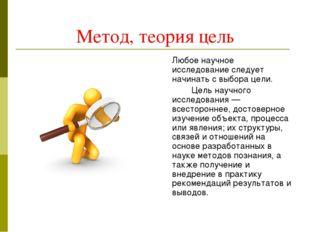 Метод, теория цель Любое научное исследование следует начинать с выбора цели