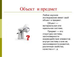 Объект и предмет Любое научное исследование имеет свой объект и предмет. О