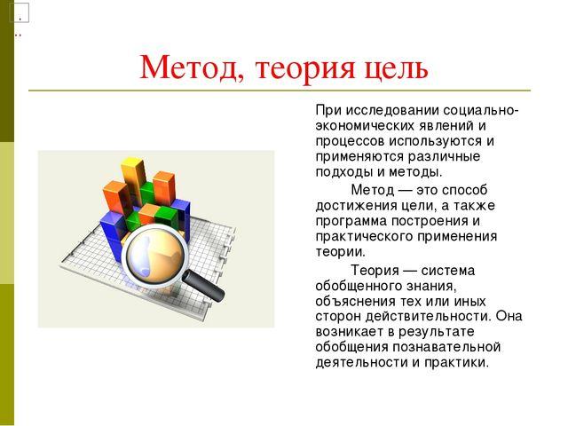 Метод, теория цель При исследовании социально-экономических явлений и процес...