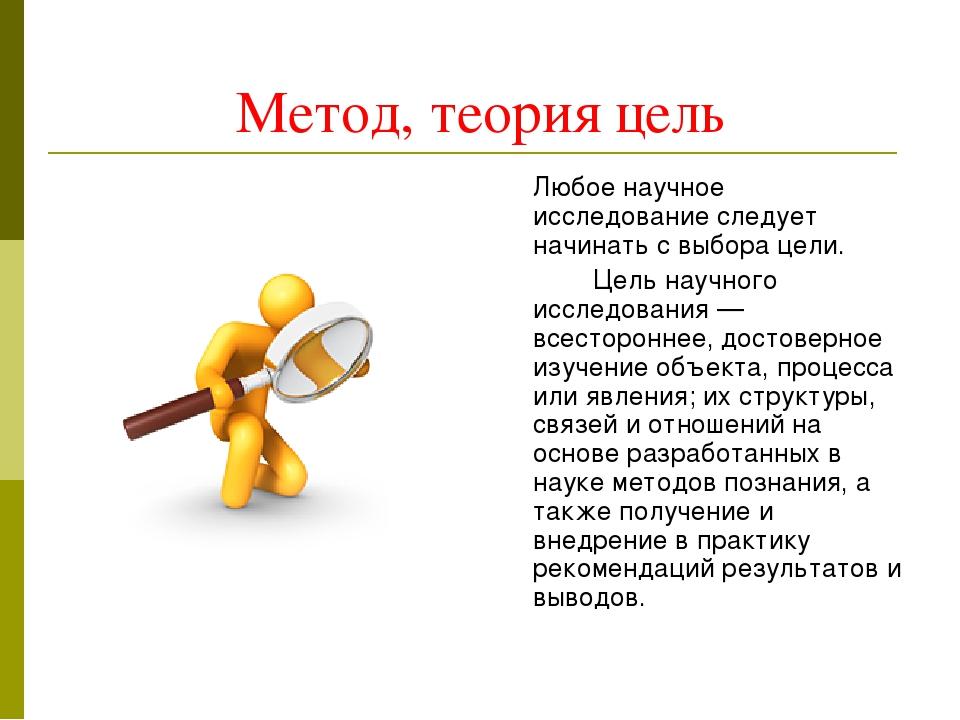 Метод, теория цель Любое научное исследование следует начинать с выбора цели...