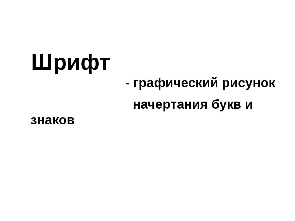 Шрифт - графический рисунок начертания букв и знаков