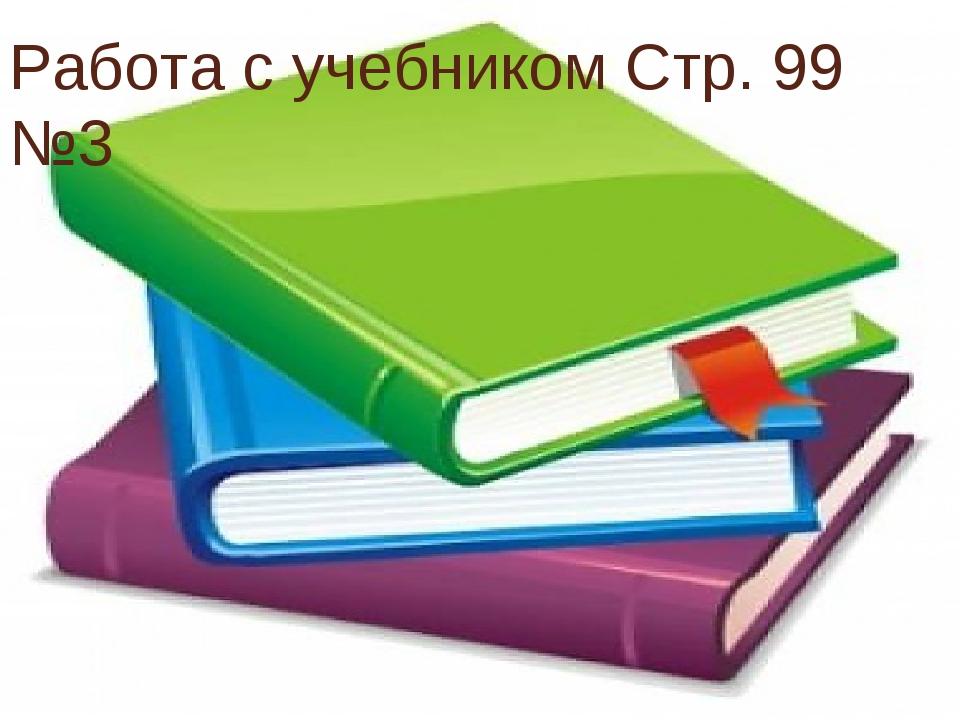 Работа с учебником Стр. 99 №3