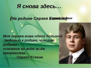 Я снова здесь… Сергей Есенин (На родине Сергея Есенина) Моя лирика жива одной