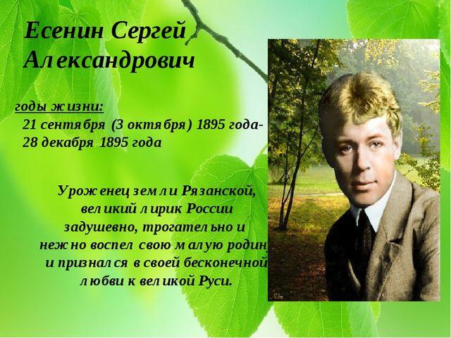 Есенин Сергей Александрович годы жизни: 21 сентября (3 октября) 1895 года- 28...