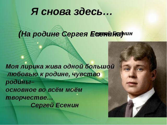 Я снова здесь… Сергей Есенин (На родине Сергея Есенина) Моя лирика жива одной...