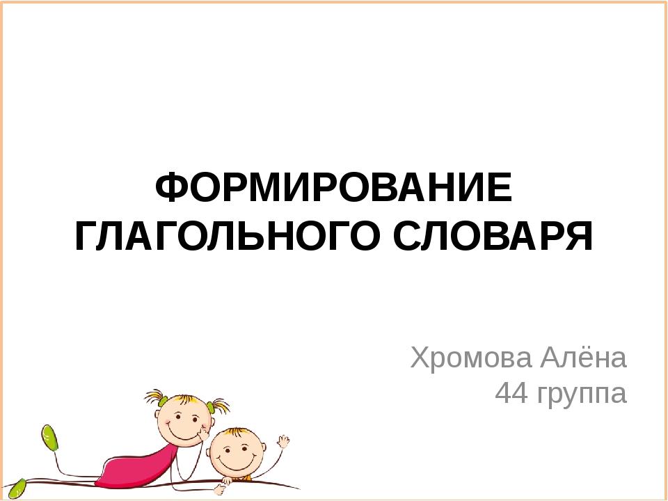 ФОРМИРОВАНИЕ ГЛАГОЛЬНОГО СЛОВАРЯ Хромова Алёна 44 группа