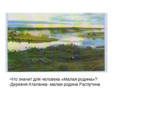 Что значит для человека «Малая родина»? Деревня Аталанка- малая родина Распу