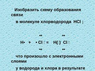 Изобразить схему образования связи в молекуле хлорводорода HCl ; •• •• H• +