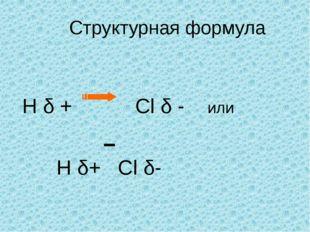 Структурная формула H δ + Сl δ - или H δ+ Cl δ-