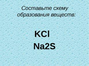Составьте схему образования веществ: KCl Na2S