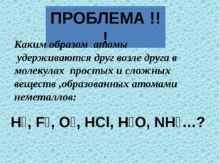 ПРОБЛЕМА !!! Н₂, F₂, О₂, HCl, Н₂О, NН₃…? Каким образом атомы удерживаются дру